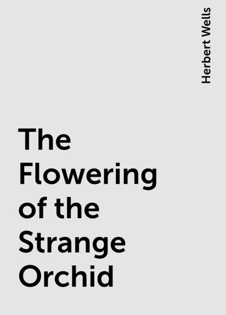 The Flowering of the Strange Orchid, Herbert Wells