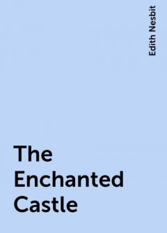 The Enchanted Castle, Edith Nesbit