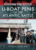 Building for Battle: U-Boat Pens of the Atlantic Battle, Philip Kaplan
