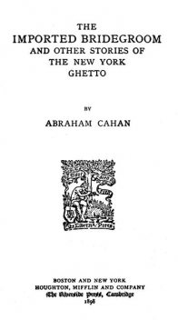 The Imported Bridegroom, and Other Stories of the New York Ghetto, Abraham Cahan