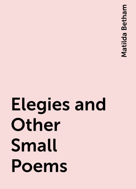 Elegies and Other Small Poems, Matilda Betham