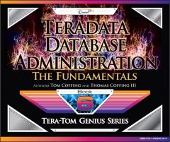 Teradata Database Administration – The Fundamentals, Tom Coffing, Thomas Coffing
