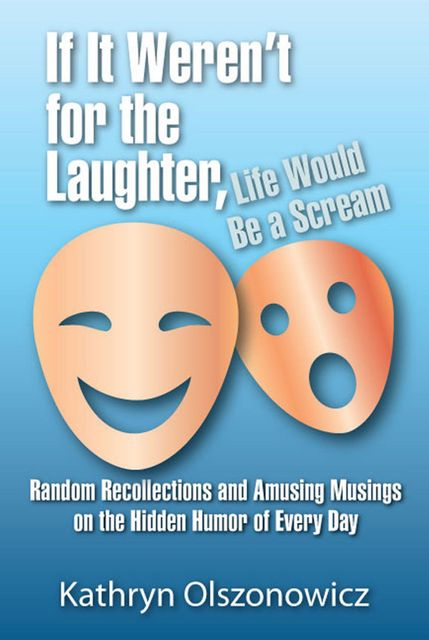 If It Weren't For the Laughter, Life Would Be a Scream, Kathryn Olszonowicz