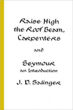 Raise High the Roof Beam, Carpenters and Seymour: An Introduction, J. D. Salinger