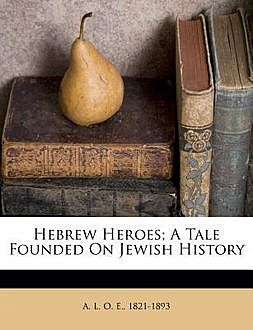 Hebrew Heroes / A Tale Founded on Jewish History, A.L.O.E.