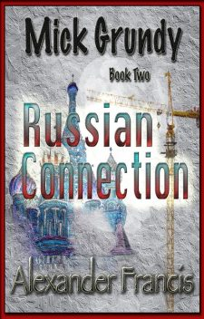 The Russian Connection: Mick Grundy Book 2, Alexander Francis