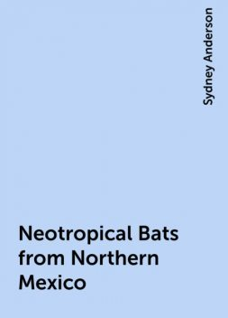 Neotropical Bats from Northern Mexico, Sydney Anderson