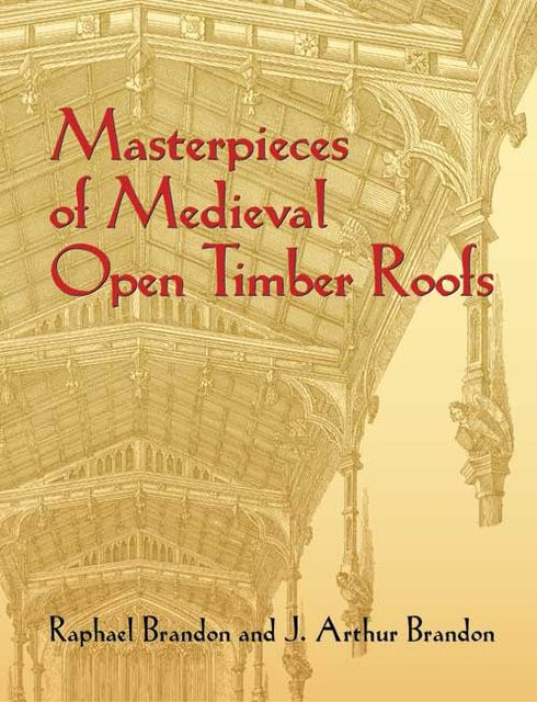 Masterpieces of Medieval Open Timber Roofs, J.Arthur Brandon, Raphael Brandon