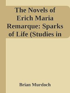 The Novels of Erich Maria Remarque: Sparks of Life (Studies in German Literature Linguistics and Culture), Brian Murdoch