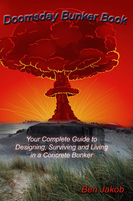 Doomsday Bunker Book: Your Complete Guide to Designing, Surviving and Living in a Concrete Bunker, Ben Jakob
