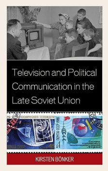 Television and Political Communication in the Late Soviet Union, Kirsten Bönker