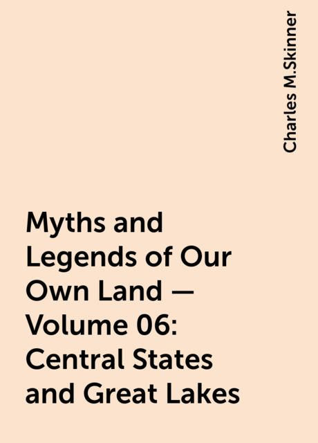 Myths and Legends of Our Own Land — Volume 06: Central States and Great Lakes, Charles M.Skinner