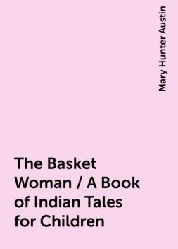 The Basket Woman / A Book of Indian Tales for Children, Mary Hunter Austin