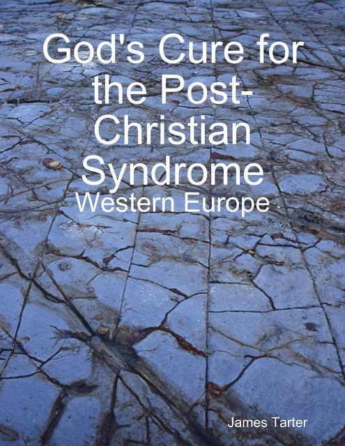 God's Cure for the Post-Christian Syndrome: Western Europe, James Tarter