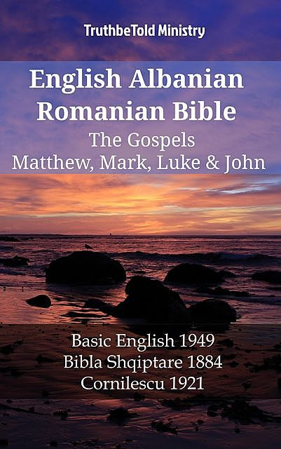 English Albanian Romanian Bible – The Gospels – Matthew, Mark, Luke & John, TruthBeTold Ministry