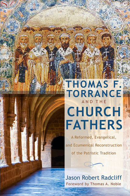 Thomas F. Torrance and the Church Fathers, Jason Robert Radcliff