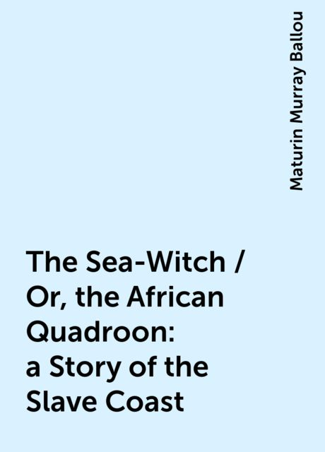 The Sea-Witch / Or, the African Quadroon : a Story of the Slave Coast, Maturin Murray Ballou