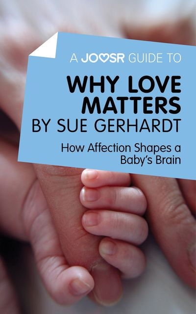 A Joosr Guide to Why Love Matters by Sue Gerhardt, Joosr