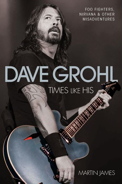 Dave Grohl – Times Like His: Foo Fighters, Nirvana & Other Misadventures, James Martin