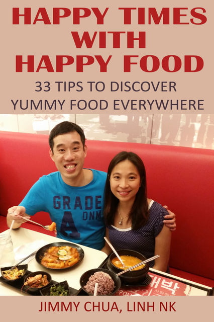 Happy Times with Happy Food – 33 Tips to Discover Yummy Food Everywhere, Jimmy Chua, LINH NK