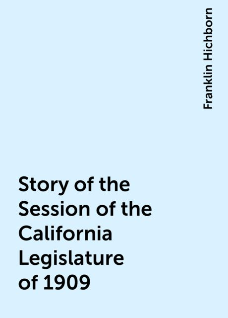 Story of the Session of the California Legislature of 1909, Franklin Hichborn