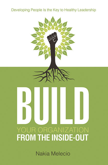 Build Your Organization from the Inside-out: Developing People Is the Key to Healthy Leadership, Nakia Melecio