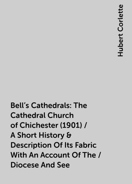 Bell's Cathedrals: The Cathedral Church of Chichester (1901) / A Short History & Description Of Its Fabric With An Account Of The / Diocese And See, Hubert Corlette