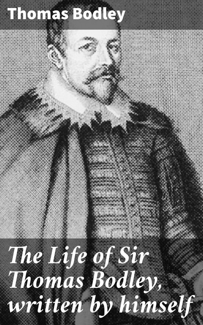 The Life of Sir Thomas Bodley, written by himself, Thomas Bodley