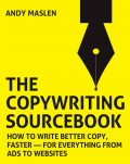 The Copywriting Sourcebook. How to write better copy, faster – for everything from ads to websites, Andy Maslen