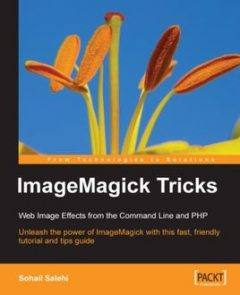 ImageMagick Tricks Web Image Effects from the Command Lineand PHP, Sohail Salehi