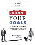 Burn Your Goals: The Counter Cultural Approach to Achieving Your Greatest Potential, Jamie Gilbert, Joshua Medcalf