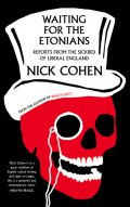 Waiting for the Etonians: Reports from the Sickbed of Liberal England, Nick Cohen