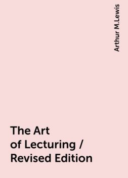 The Art of Lecturing / Revised Edition, Arthur M.Lewis