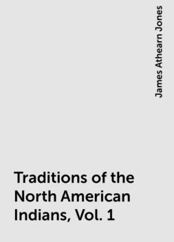 Traditions of the North American Indians, Vol. 1, James Athearn Jones