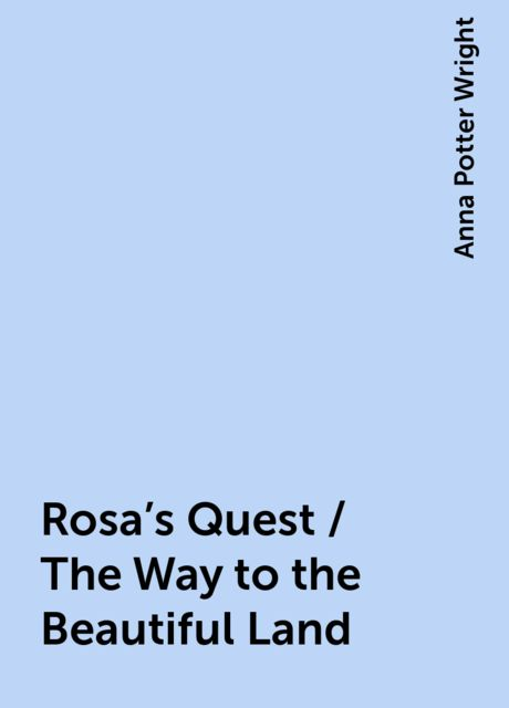 Rosa's Quest / The Way to the Beautiful Land, Anna Potter Wright