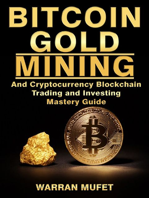 Bitcoin Gold Mining and Cryptocurrency Blockchain, Trading, and Investing Mastery Guide, Warran Muffet