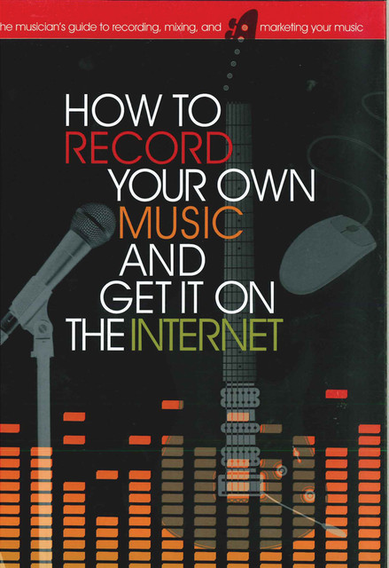 How to Record Your Own Music and Get it On the Internet, Richard Jones, Leo Coulter