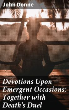 Devotions Upon Emergent Occasions; Together with Death's Duel, John Donne
