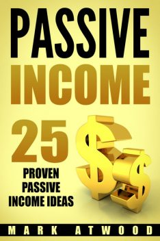 PASSIVE INCOME: 25 Proven Passive Income Ideas, Mark Atwood