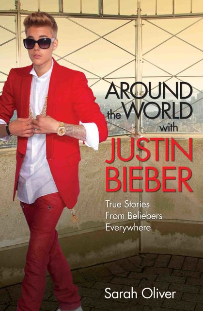 Around the World with Justin Bieber – True Stories from Beliebers Everywhere, Sarah Oliver