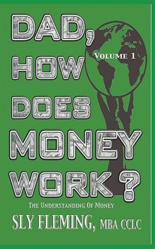 "Dad, How Does Money Works? Volume 1 ""The understanding of Money"", Sly Fleming"