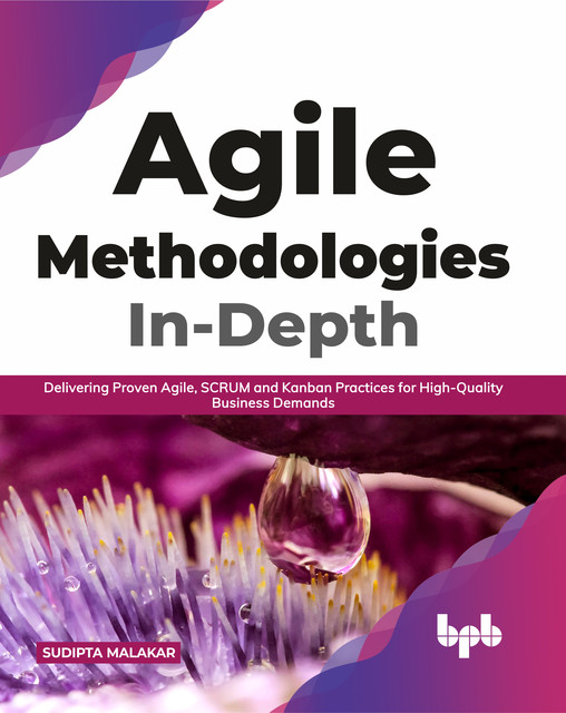 Agile Methodologies In-Depth: Delivering Proven Agile, SCRUM and Kanban Practices for High-Quality Business Demands (English Edition), Sudipta Malakar