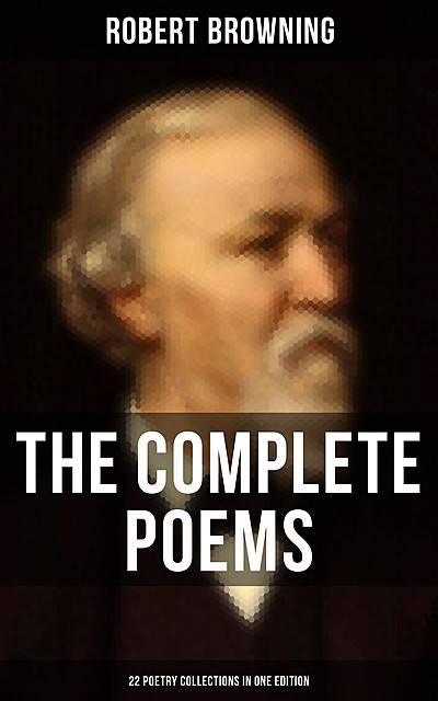 The Complete Poems of Robert Browning – 22 Poetry Collections in One Edition, Robert Browning