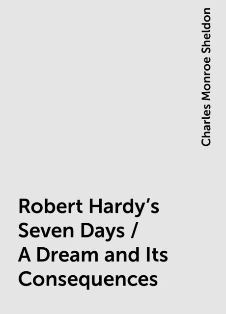 Robert Hardy's Seven Days / A Dream and Its Consequences, Charles Monroe Sheldon