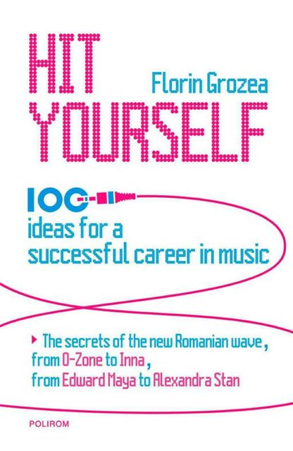 Hit Yourself. 100 ideas for a successful career in music, Grozea Florin