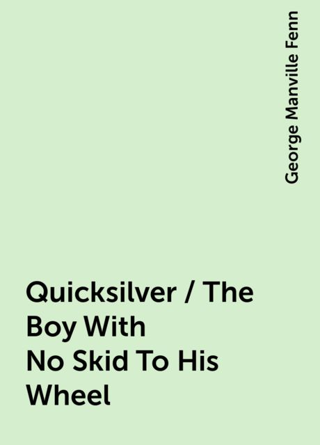 Quicksilver / The Boy With No Skid To His Wheel, George Manville Fenn