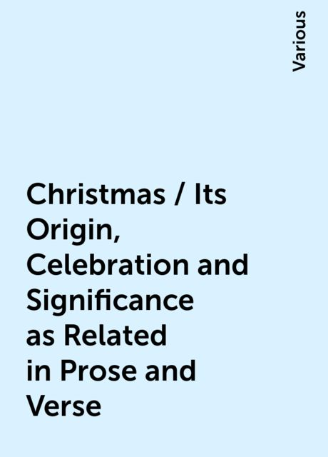 Christmas / Its Origin, Celebration and Significance as Related in Prose and Verse, Various