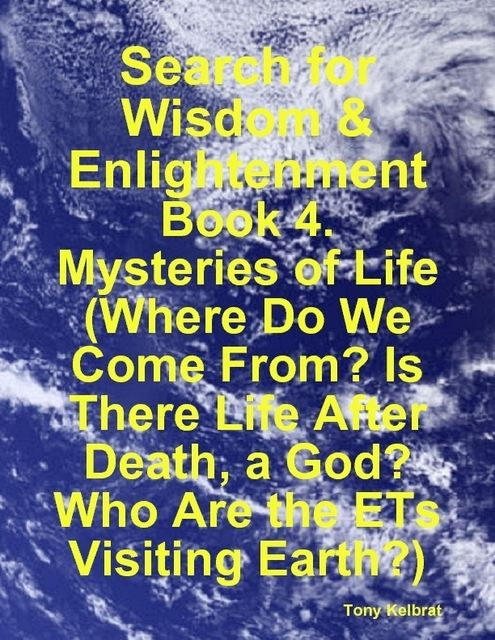 Search for Wisdom & Enlightenment: Book 4. Mysteries of Life (Where Do We Come From? Is There Life After Death, a God? Who Are the ETs Visiting Earth?), Tony Kelbrat