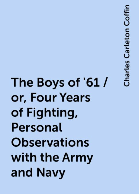 The Boys of '61 / or, Four Years of Fighting, Personal Observations with the Army and Navy, Charles Carleton Coffin