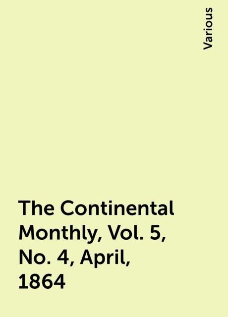The Continental Monthly, Vol. 5, No. 4, April, 1864, Various